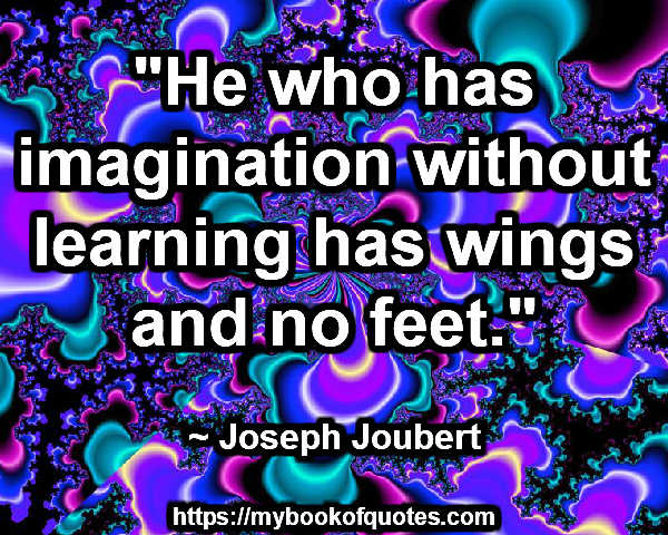 """He who has imagination without learning has wings and no feet."" ~ Joseph Joubert"