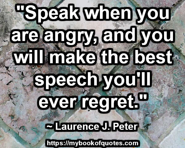 """Speak when you are angry, and you will make the best speech you'll ever regret."" ~ Laurence J. Peter"