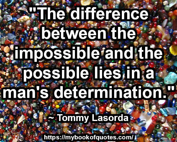 """""""The difference between the impossible and the possible lies in a man's determination."""" ~ Tommy Lasorda"""