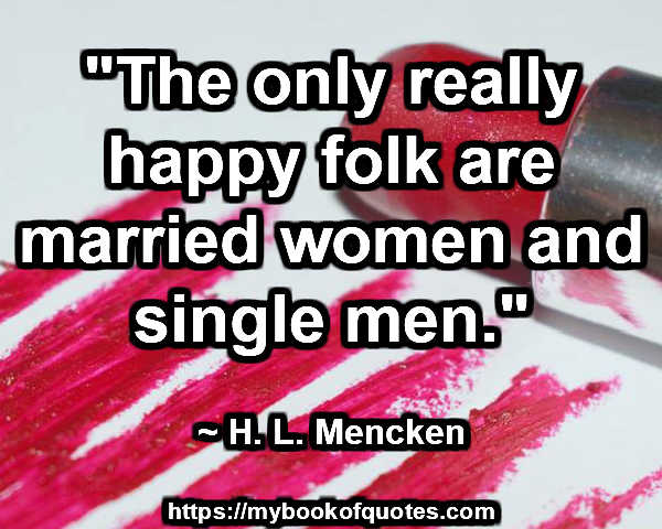"""""""The only really happy folk are married women and single men."""" ~ H. L. Mencken"""