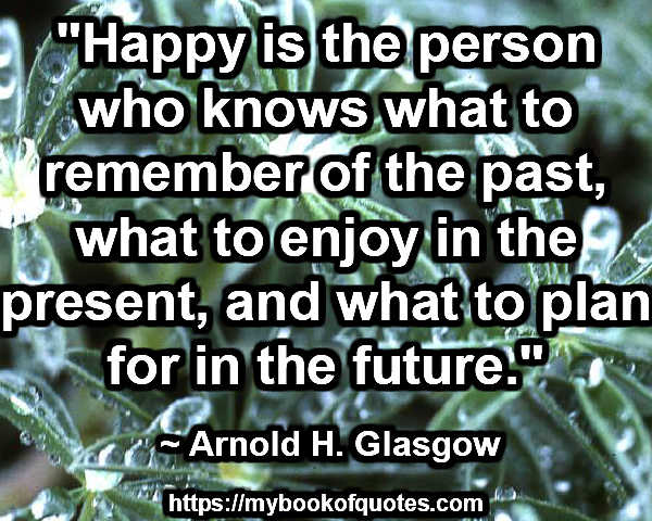 """Happy is the person who knows what to remember of the past, what to enjoy in the present, and what to plan for in the future."" ~ Arnold H. Glasgow"