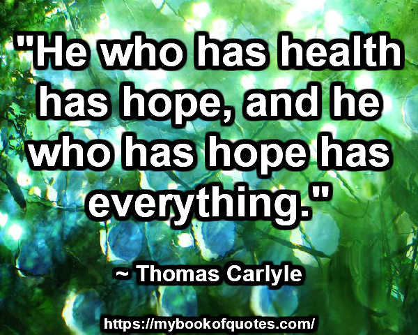 """""""He who has health has hope, and he who has hope has everything."""" ~ Thomas Carlyle"""