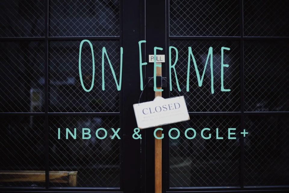 ON FERME… INBOX & GOOGLE+ !