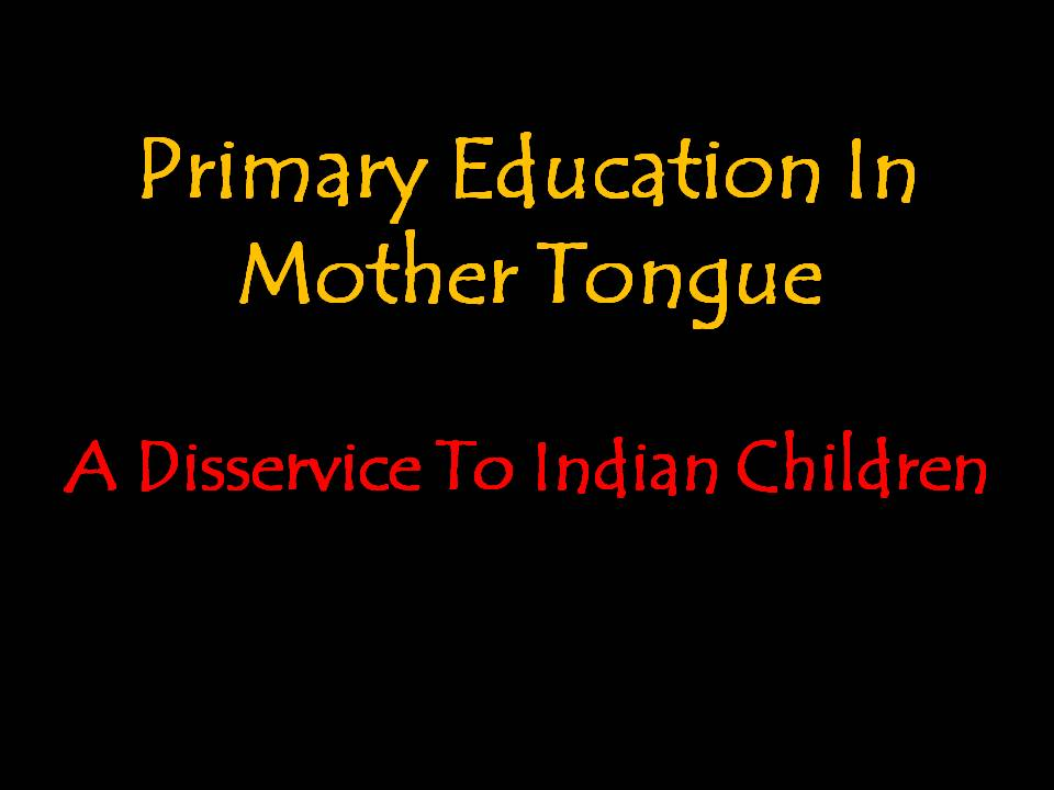 Primary Education In Mother Tongue: A Disservice To Indian Children