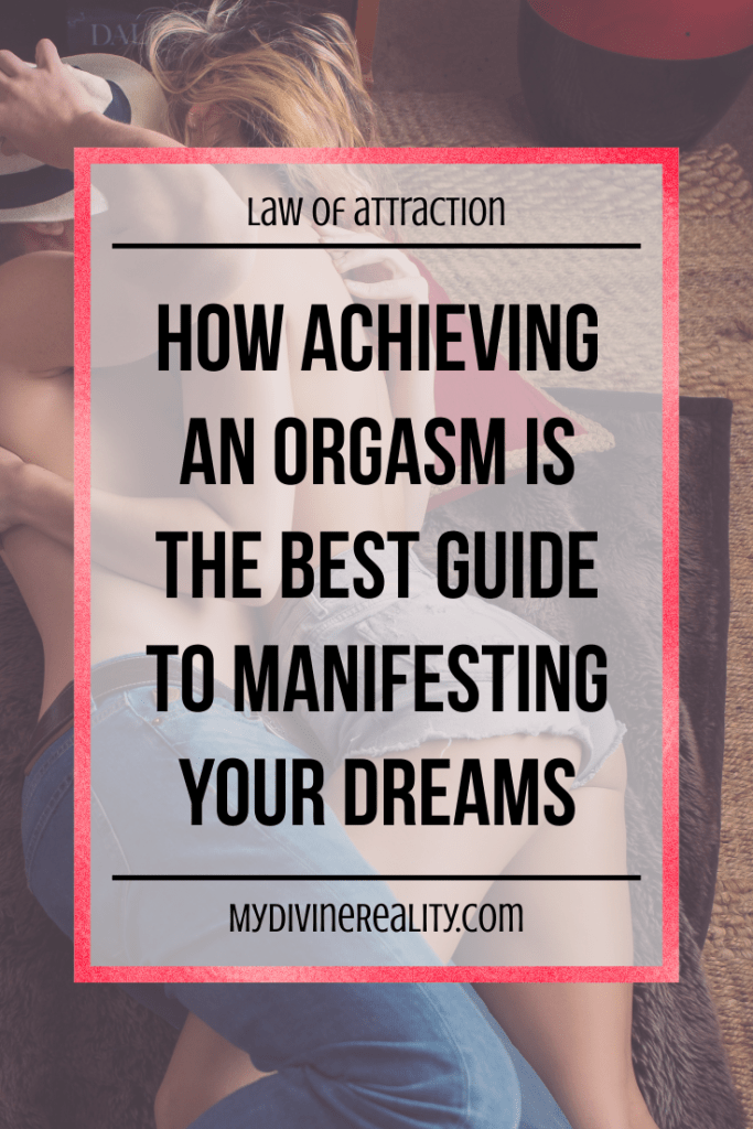 How Achieving an Orgasm is the Best Guide to Manifesting Your Dreams
