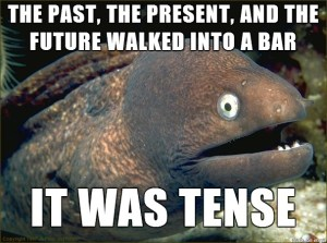 The past, present and future walked into a bar. It was tense.