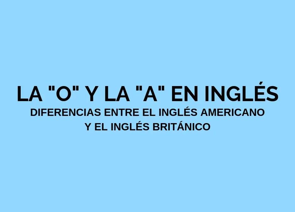 Las diferencias de la «O» y la «A» en inglés americano y británico