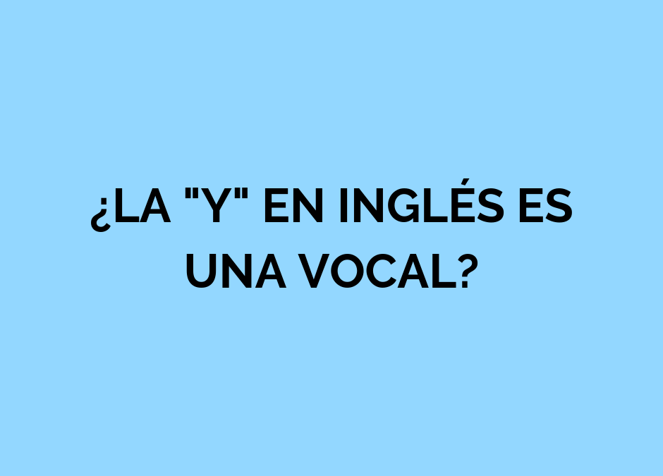 ¿Es la «y» una vocal? Cómo y cuándo pronunciarla