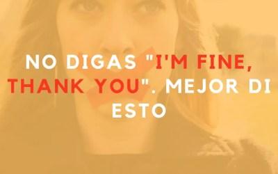 NO digas «I'm fine, thank you.» Mejor di esto.