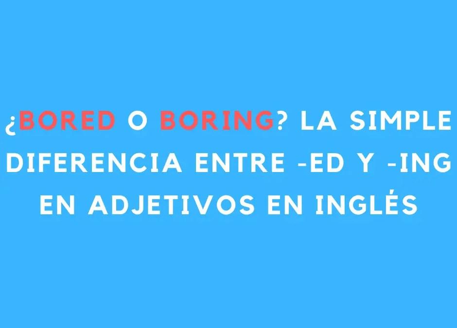 ¿Bored o boring? La simple diferencia entre -ED y -ING en adjetivos en inglés