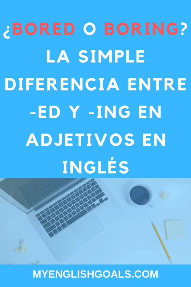 ¿Bored o boring? La simple diferencia entre -ed y -ing en adjetivos en inglés. My English Goals