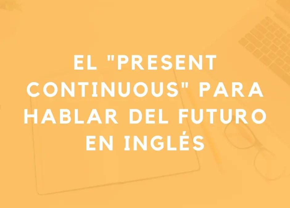 Cómo hablar del futuro con el presente continuo en inglés