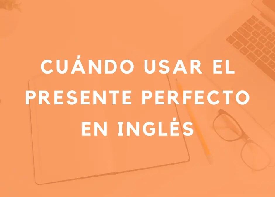 Cuándo usar el presente perfecto en inglés