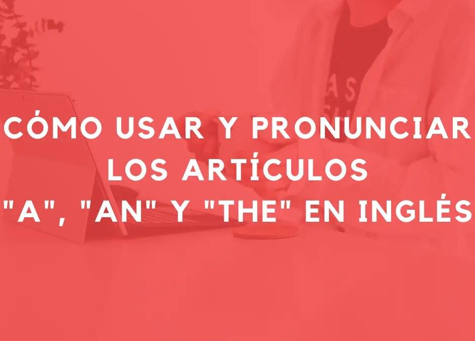 Cómo usar y pronunciar los artículos «a», «an» y «the» en inglés