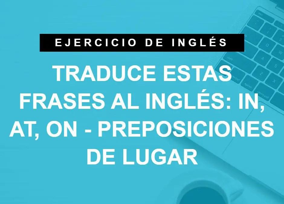 Traduce estas frases al inglés: IN, AT, ON – Preposiciones de lugar