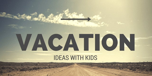 vacation ideas with kids