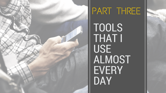Part Three of Three: Tools I Use Almost Everyday