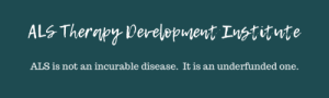 "Teal background with white text that reads ""ALS Therapy Development Institute. ALS is not an incurable disease. It is an underfunded one."""