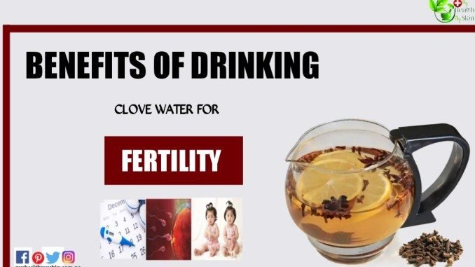 Benefits of drinking clove water for fertility