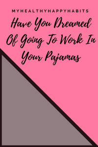 Have You Dreamed OF Going To Work In Your Pajamas. Me Too. This Is How I Do It. You Can Too.