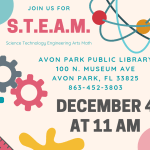 On Wednesday, December 4, 2019 at 11 AM, the Avon Park Public Library is hosting a S.T.E.A.M. (Science Technology Engineering Arts Math) event for all ages. We will have an activity centered around one or more of the S.T.E.A.M. subjects.
