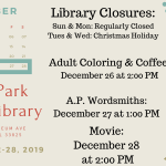 December 22-28, 2019 at the Avon Park Public Library will continue with our regularly scheduled programs. The Highlands County libraries will be closed Sunday, December 22-25,2019 (our regularly scheduled closed days & for the county approved Christmas holidays). On Thursday, December 26, 2019 from 2:00 PM to 4:00 PM is our coloring and coffee for adults. On Friday, December 27, 2019 at 1:00 PM, the Avon Park Wordsmiths will meet, and On Saturday, December 28, 2019 we will be showing a movie at 2:00 PM. Please call 863-452-3803 for movie information or to inquire about any of the activities.