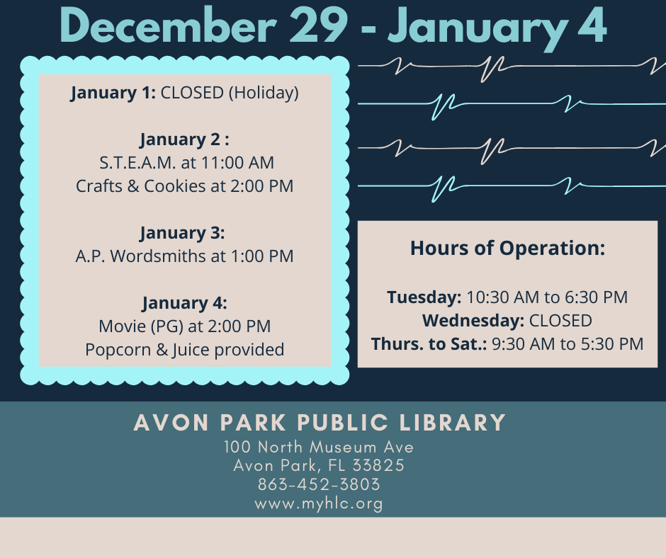 Avon Park Public Library events for the week December 29 to January 3, 2020 are as follows: January 1, 2020, the library will be closed for a county approved holiday. On January 2, 2020 at 11:00 AM, we will have our S.T.E.A.M. event and at 2:00 PM we will have cookies and crafts for adults. On January 4, 2020 at 2:00 PM, we will be showing a movie (rated PG) and serving popcorn and juice with movie. For questions, call 863-452-3803.