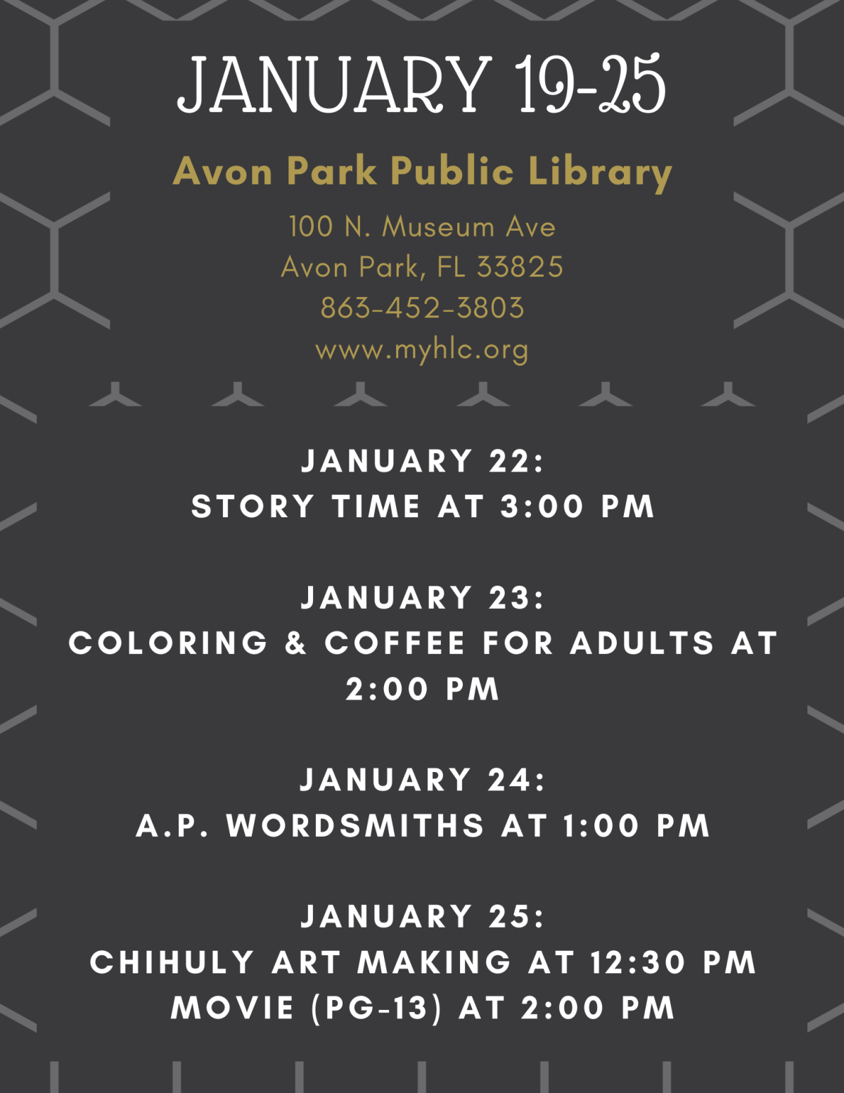 The events for January 19-25, 2020 at the Avon Park Public Library are as follows: January 22, 2020 at 3:00 PM will be story time. On January 23, 2020 at 2:00 PM will be coloring and coffee for adults. On January 24, 2020 at 1:00 PM the Avon Park Wordsmiths will meet. On January 25, 2020 at 12:30 PM we will have a Chihuly Art Making event and will show a movie (PG-13) at 2:00 PM.