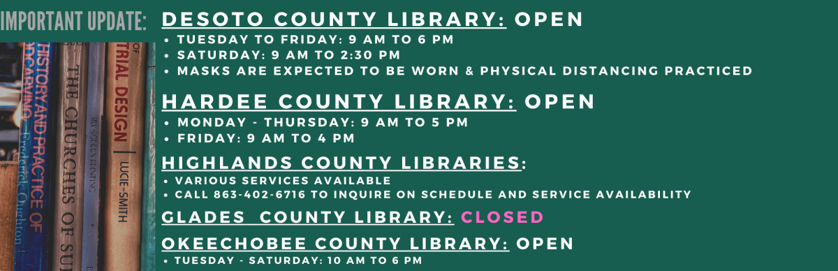 Here is an updated hours for Heartland Library Cooperative libraries. DeSoto: Tuesday - Friday: 9 AM to 6 PM and Saturday: 9:00 AM to 2:30 PM Hardee: Monday - Thursday: 9 AM to 5 PM and Friday: 9 AM to 4 PM Highlands: Various services available. Please call 863-402-6716 for service availability Glades: CLOSED Okeechobee: Tuesday - Saturday: 10 AM to 6 PM For questions, please call your local library for information.