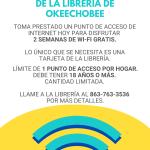 ¡Llévate a casa Wi-Fi, gratis de la librería de Okeechobee! Toma prestado un punto de acceso de internet hoy para disfrutar 2 semanas de Wi-Fi gratis. Lo único que se necesita es una tarjeta de la librería. Límite de 1 punto de acceso por hogar. Debe tener 18 años o más. Cantidad limitada. Llame a la librería al 863-763-3536 por más detalles.