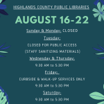 Highlands County Public Libraries Schedule: Sunday & Monday: CLOSED Tuesday: CLOSED for public access, Staff are sanitizing materials in preparation for your usage! Wednesday & Thursday: Open all areas, 9:30 AM to 5:30 PM Friday: Building access - closed, Curbside & Walk Up Services 9:30 AM to 5:30 PM Saturday: Open all areas, 9:30 AM to 5:30 PM