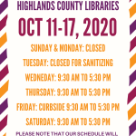 Highlands County Library Schedule: Sunday & Monday: Closed Tuesday: Closed (Staff sanitizing materials for your usage) Wednesday & Thursday: 9:30 AM to 5:30 PM Friday: Curbside/walk up services 9:30 AM to 5:30 PM Saturday: 9:30 AM to 5:30 PM Please note that our schedule will change the week of October 19,2020. Additional information coming soon or call 863-402-6716.