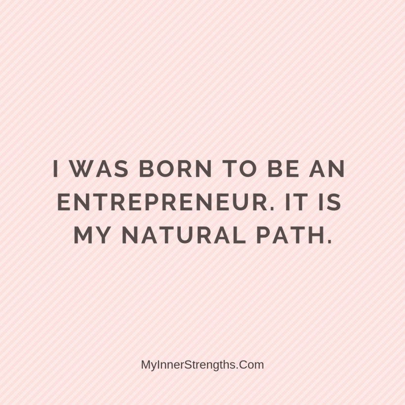 Affirmations for business owners 23 My Inner Strengths I was born to be an entrepreneur. It is my natural path.
