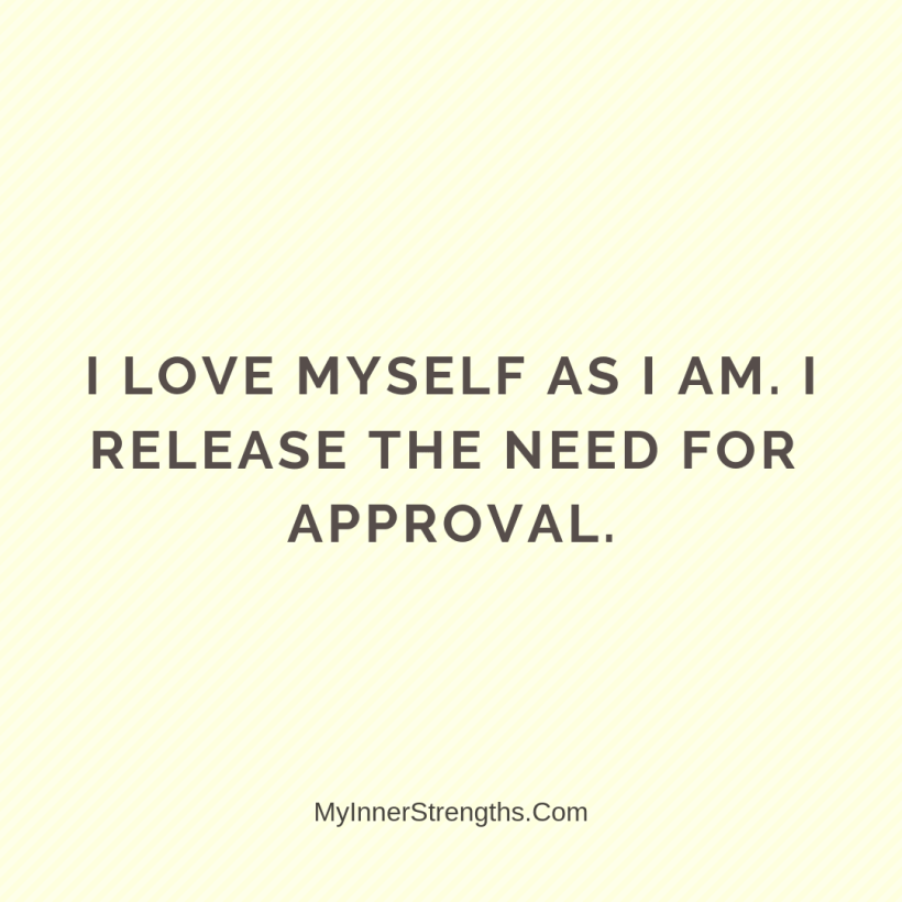 Affirmations for work 14 My Inner Strengths I love myself as I am. I release the need for approval.