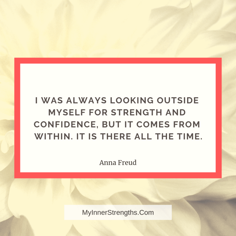 Job Change Quotes 1 My Inner Strengths I was always looking outside myself for strength and confidence. But it comes from within. It is there all the time.