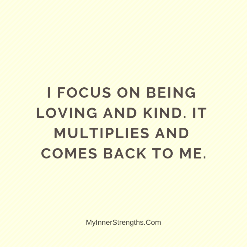 Love Affirmations 14 My Inner Strengths I focus on being loving and kind. It multiplies and comes back to me.