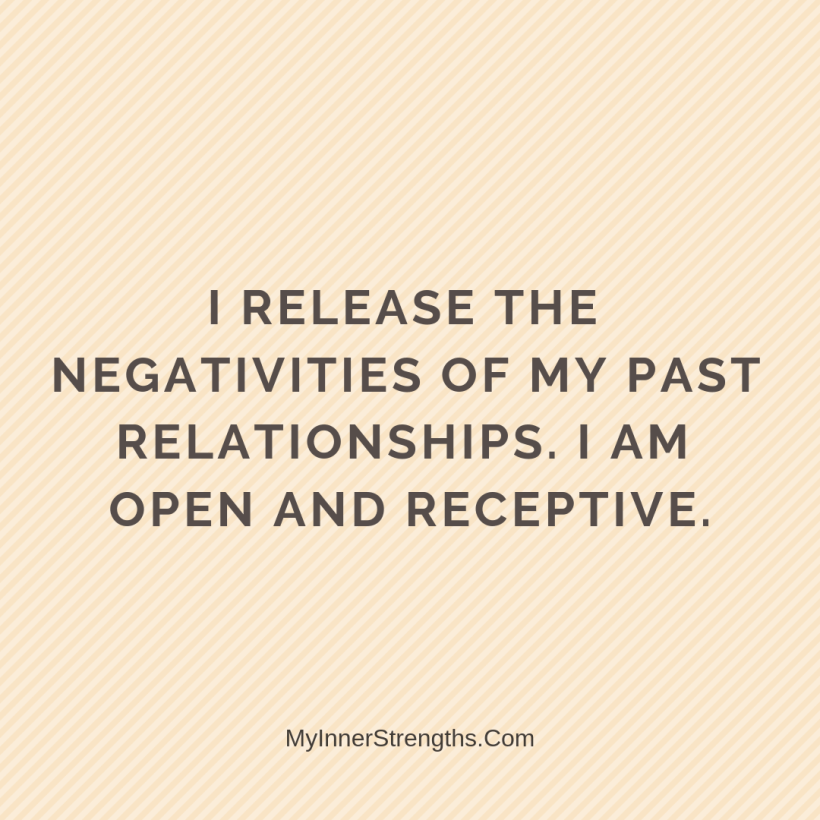 Love Affirmations 22 My Inner Strengths I release the negativities of my past relationships. I am open and receptive.