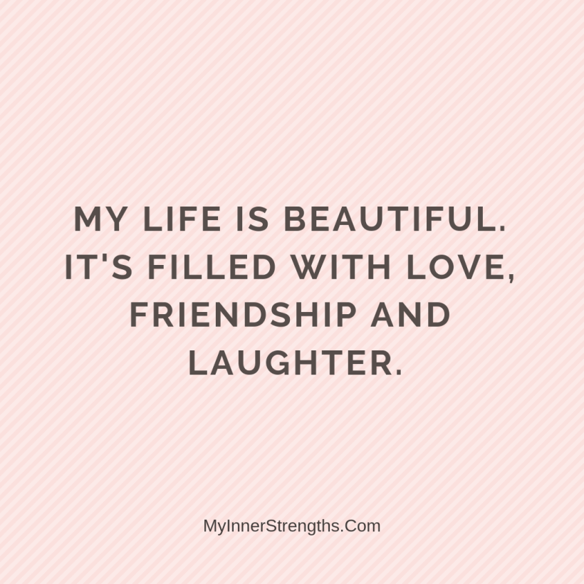 Love Affirmations 25 My Inner Strengths My life is beautiful. Its filled with love, friendship, ​and laughter.​