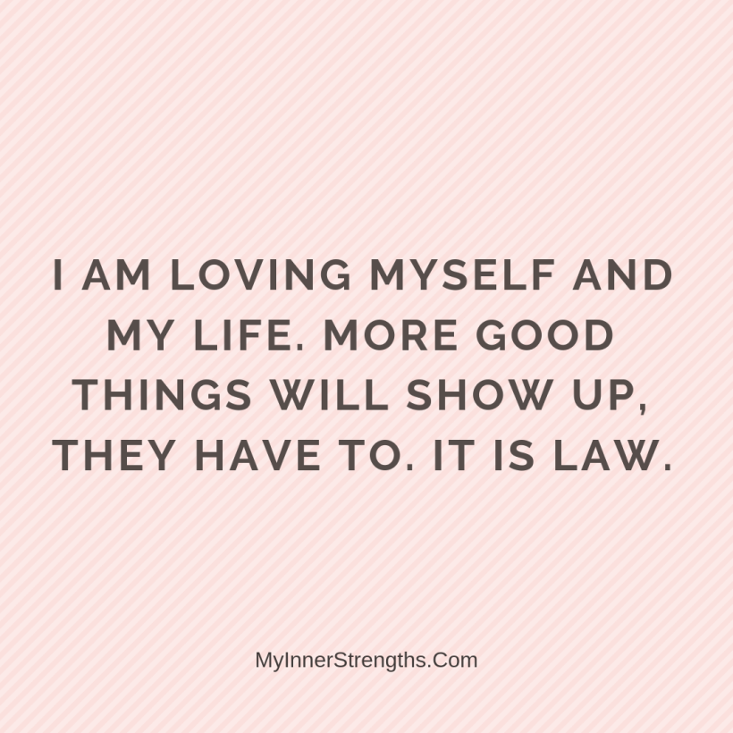 Love Affirmations 26 My Inner Strengths I am loving myself and my life. more good​ things will show up, they have to. It is Law.