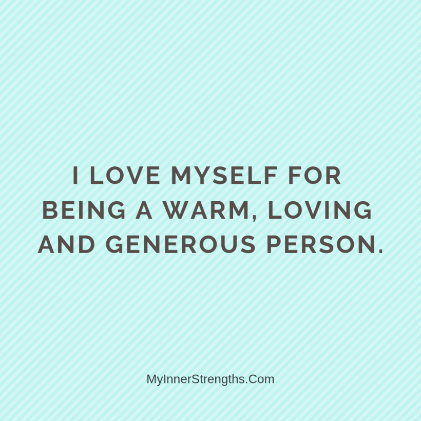 Love Affirmations 4 My Inner Strengths I love myself for being a warm, loving and generous person.