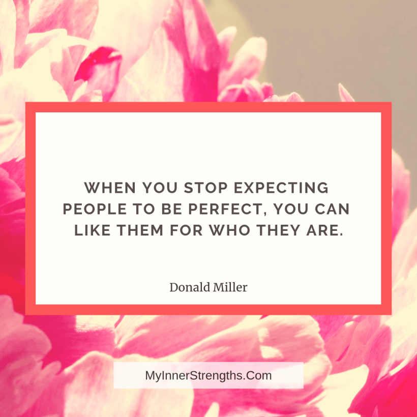Love Quotes and Affirmations 1 My Inner Strengths When you stop expecting people to be perfect, you can like them for who they are.