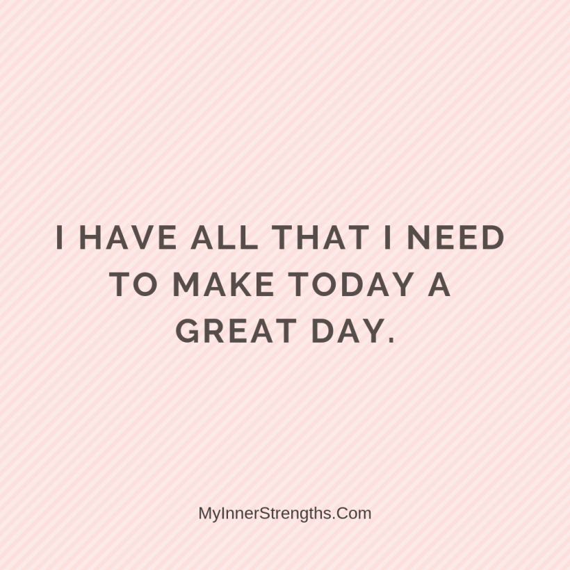 Morning Affirmations 15 My Inner Strengths I have​ all that I need to make today a great day.