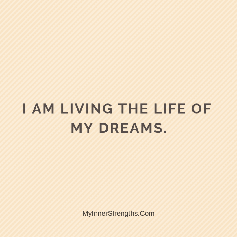 Morning Affirmations 4 My Inner Strengths I am living the life of my dreams.