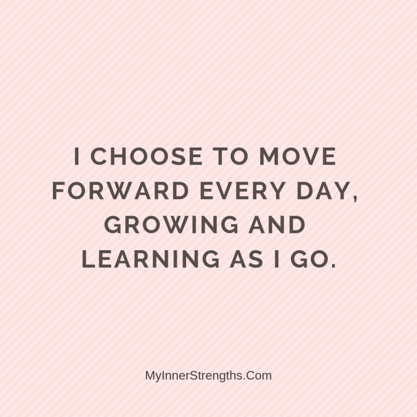 27 I choose to move forward every day, growing and learning as I go.