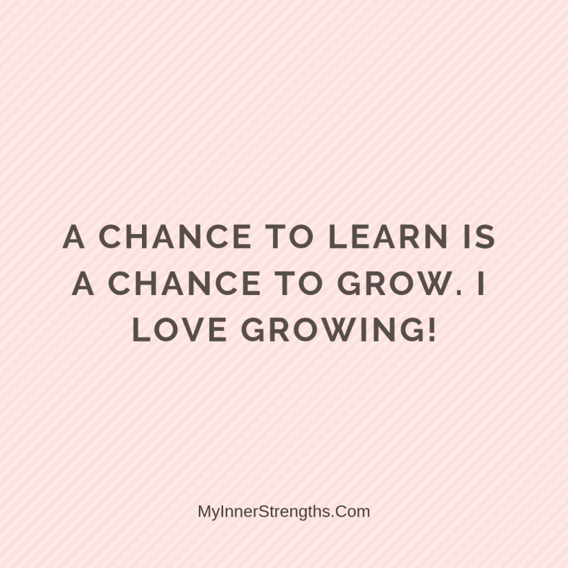 28 A chance to learn is a chance to grow. I love growing!