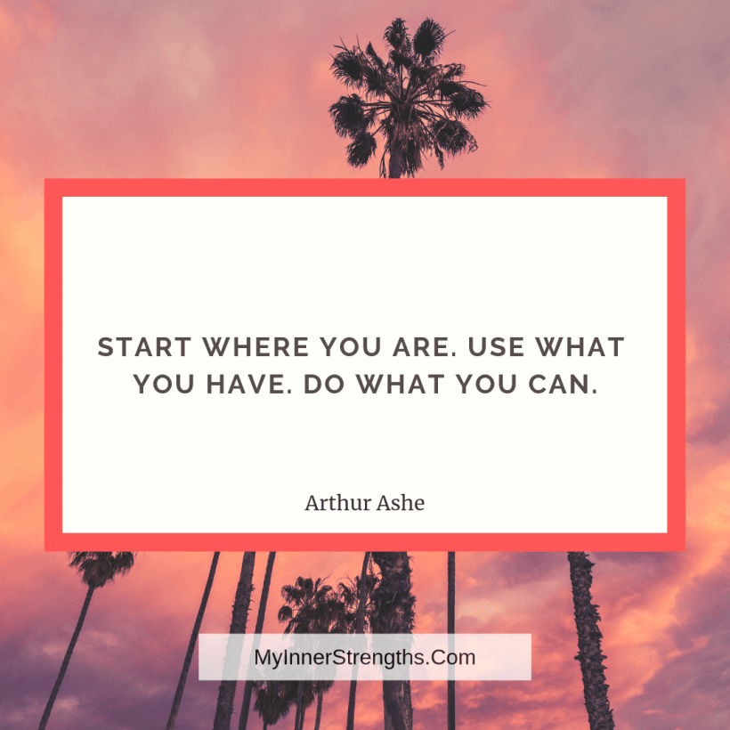 6 Start where you are. Use what you have. Do what you can.