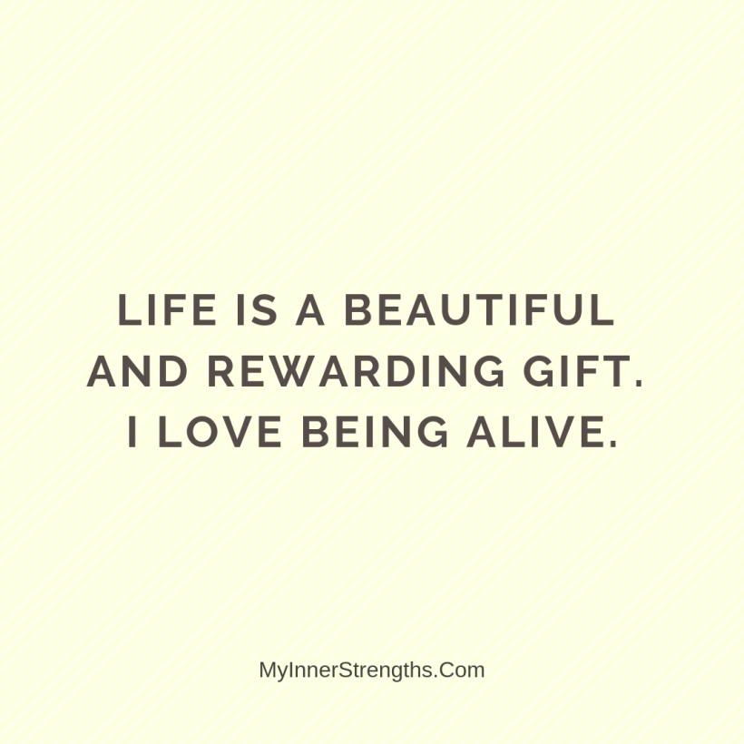 Affirmations for Confidence My Inner Strengths13 Life is a beautiful​ and rewarding gift. I love being alive.