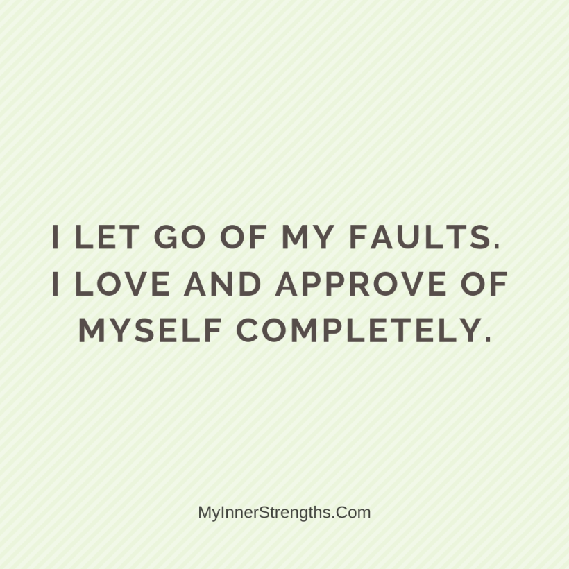 Forgiveness Affirmations 12 My Inner Strengths I let go of my faults. I love and approve of myself completely.