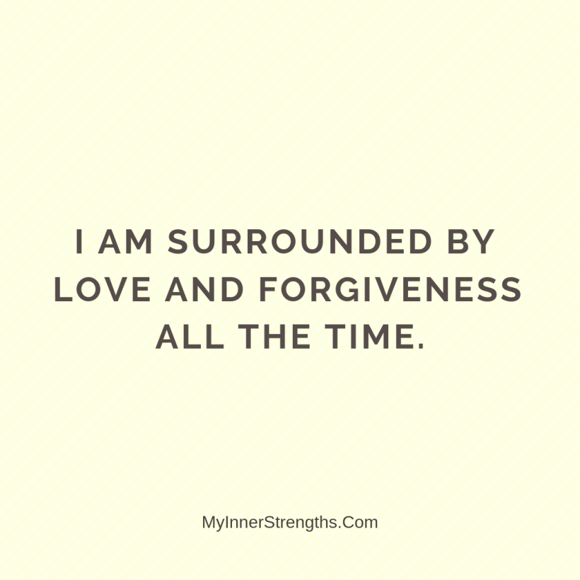 Forgiveness Affirmations 16 My Inner Strengths I am surrounded by love and forgiveness all the time.