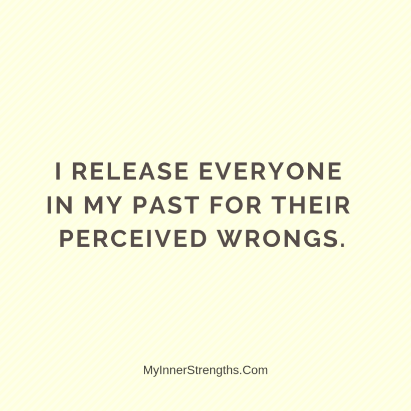 Forgiveness Affirmations 17 My Inner Strengths I release everyone​ in my past for their perceived wrongs.